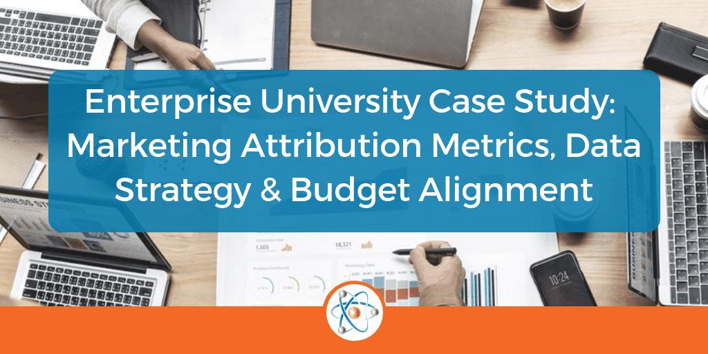 Enterprise University Case Study: Marketing Attribution Metrics, Data Strategy & Budget Alignment
